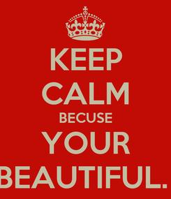 Poster: KEEP CALM BECUSE YOUR BEAUTIFUL.
