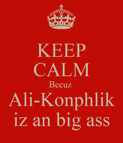 Poster: KEEP CALM Becuz  Ali-Konphlik iz an big ass