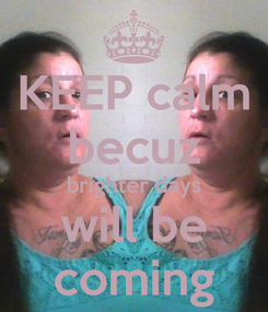Poster: KEEP calm becuz brighter days will be coming