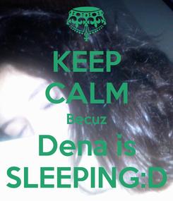 Poster: KEEP CALM Becuz Dena is SLEEPING:D