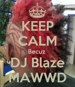Poster: KEEP CALM Becuz  DJ Blaze MAWWD
