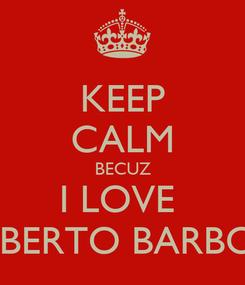 Poster: KEEP CALM BECUZ I LOVE  ROBERTO BARBOSA