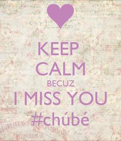 Poster: KEEP  CALM BECUZ I MISS YOU #chúbé