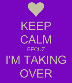 Poster: KEEP CALM BECUZ I'M TAKING OVER