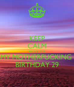 Poster: KEEP CALM BECUZ IT IS MY MOTHERFUCKING  BIRTHDAY 29