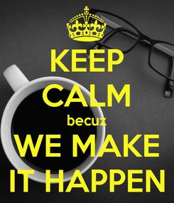 Poster: KEEP CALM becuz WE MAKE IT HAPPEN