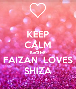 Poster: KEEP CALM BeCUzE FAIZAN  LOVES SHIZA