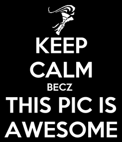 Poster: KEEP CALM BECZ  THIS PIC IS AWESOME