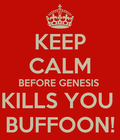 Poster: KEEP CALM BEFORE GENESIS  KILLS YOU  BUFFOON!