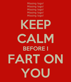 Poster: KEEP CALM BEFORE I FART ON YOU