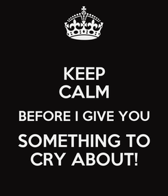 Poster: KEEP CALM BEFORE I GIVE YOU SOMETHING TO CRY ABOUT!