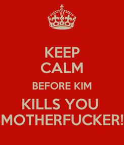 Poster: KEEP CALM BEFORE KIM KILLS YOU  MOTHERFUCKER!
