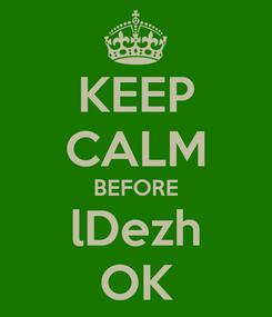 Poster: KEEP CALM BEFORE lDezh OK