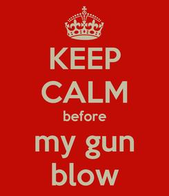 Poster: KEEP CALM before my gun blow