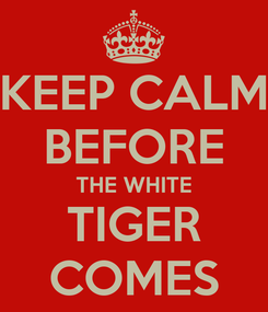 Poster: KEEP CALM BEFORE THE WHITE TIGER COMES