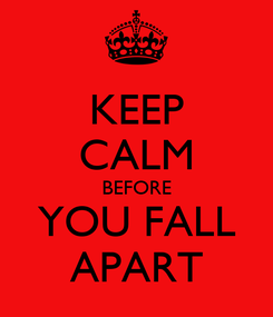 Poster: KEEP CALM BEFORE YOU FALL APART