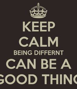 Poster: KEEP CALM BEING DIFFERNT CAN BE A GOOD THING