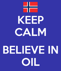 Poster: KEEP CALM  BELIEVE IN OIL