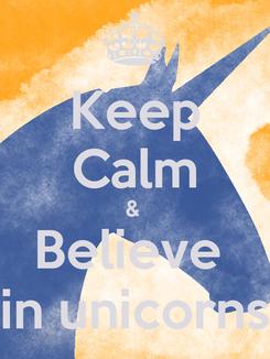 Poster: Keep Calm &  Believe  in unicorns