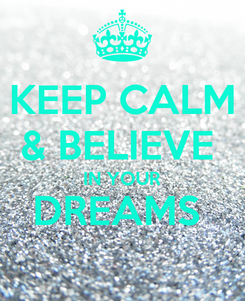 Poster: KEEP CALM & BELIEVE  IN YOUR DREAMS