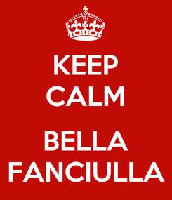 Poster: KEEP CALM  BELLA FANCIULLA