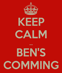 Poster: KEEP CALM ... BEN'S COMMING