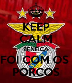 Poster: KEEP CALM BENFICA FOI COM OS  PORCOS