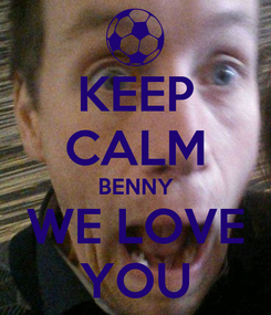 Poster: KEEP CALM BENNY WE LOVE YOU