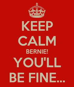 Poster: KEEP CALM BERNIE! YOU'LL BE FINE...