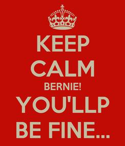 Poster: KEEP CALM BERNIE! YOU'LLP BE FINE...