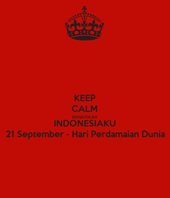 Poster: KEEP CALM BERSATULAH INDONESIAKU 21 September - Hari Perdamaian Dunia