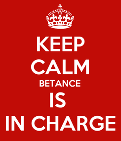 Poster: KEEP CALM BETANCE IS  IN CHARGE