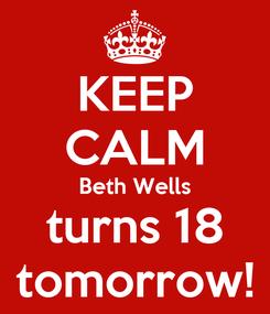 Poster: KEEP CALM Beth Wells turns 18 tomorrow!