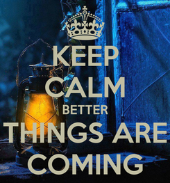 Poster: KEEP CALM BETTER THINGS ARE COMING