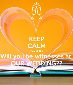 Poster: KEEP CALM Bev & Bri Will you be witnesses at  OUR WEDDING??