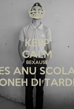 Poster: KEEP CALM BEXAUSE ES ANU SCOLA ONEH DI TARDI