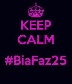 Poster: KEEP CALM  #BiaFaz25