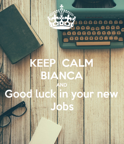 Poster: KEEP  CALM BIANCA AND Good luck in your new Jobs
