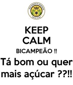 Poster: KEEP CALM BICAMPEÃO !! Tá bom ou quer mais açúcar ??!!