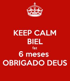 Poster: KEEP CALM BIEL faz 6 meses  OBRIGADO DEUS