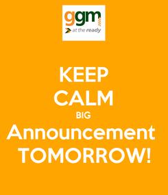 Poster: KEEP CALM BIG Announcement  TOMORROW!