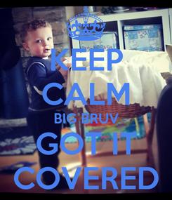 Poster: KEEP CALM BIG BRUV GOT IT COVERED