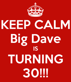 Poster: KEEP CALM Big Dave IS TURNING 30!!!