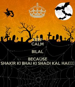 Poster: KEEP CALM BILAL BECAUSE SHAKIR KI BHAI KI SHADI KAL HAI😜😝😛