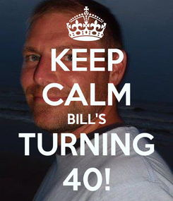 Poster: KEEP CALM BILL'S TURNING 40!