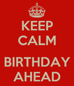 Poster: KEEP CALM  BIRTHDAY AHEAD