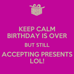 Poster: KEEP CALM BIRTHDAY IS OVER BUT STILL ACCEPTING PRESENTS LOL!