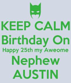 Poster: KEEP CALM Birthday On Happy 25th my Aweome Nephew AUSTIN