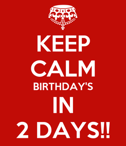 Poster: KEEP CALM BIRTHDAY'S IN 2 DAYS!!