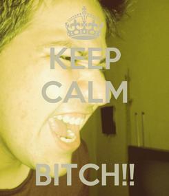 Poster: KEEP CALM   BITCH!!